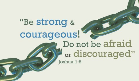 In this verse from the Bible God encourages Joshua to be strong and courageous not discouraged and afraid, so that he can lead the people.